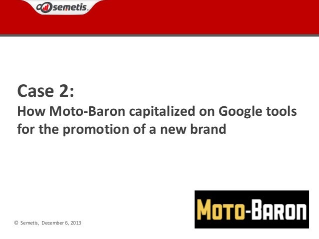 Case 2: How Moto-Baron capitalized on Google tools for the promotion of a new brand  © Semetis, December 6, 2013