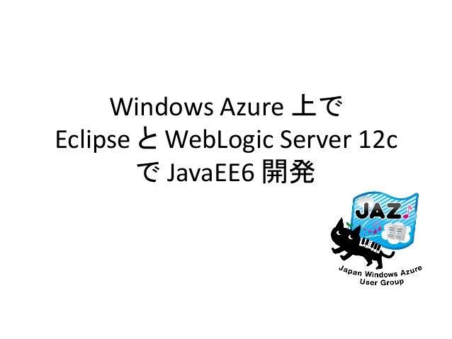Windows Azure 上で Eclipse と WebLogic Server 12c で JavaEE6 開発