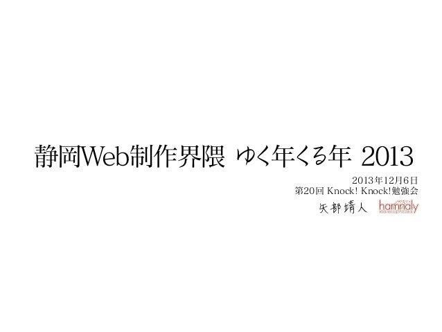 静岡Web制作界隈 ゆ 年く く る年 2013 2013年12月6日 第20回 Knock! Knock!勉強会  矢部靖人