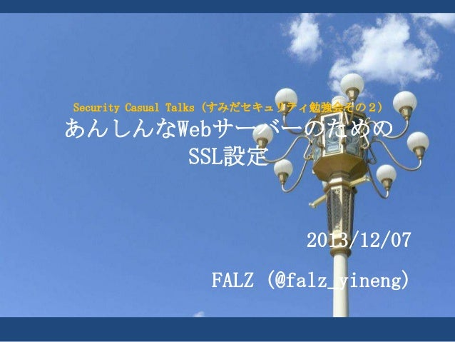 Security Casual Talks (すみだセキュリティ勉強会その2)  あんしんなWebサーバーのための SSL設定  2013/12/07  FALZ (@falz_yineng)