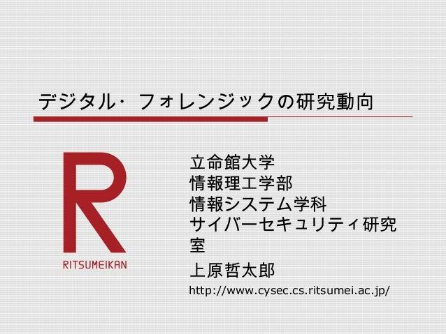 デジタル・フォレンジックの研究動向 立命館大学 情報理工学部 情報システム学科 サイバーセキュリティ研究 室 上原哲太郎 http://www.cysec.cs.ritsumei.ac.jp/