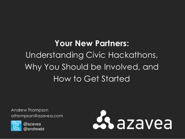 Your New Partners: Understanding Civic Hackathons, Why You Should be Involved, and How to Get Started  Andrew Thompson ath...