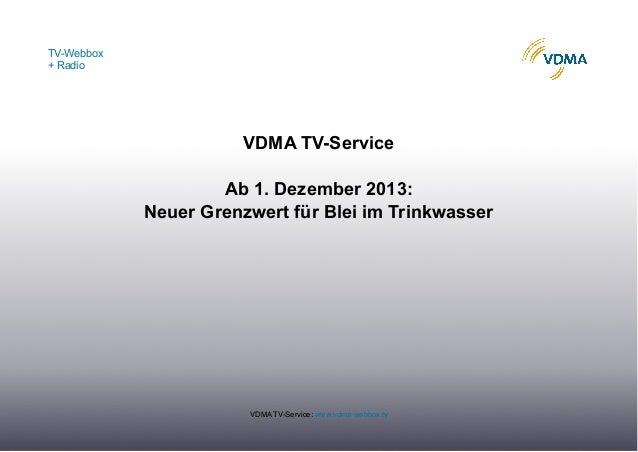 TV-Webbox + Radio  VDMA TV-Service Ab 1. Dezember 2013: Neuer Grenzwert für Blei im Trinkwasser  VDMA TV-Service: www.vdma...