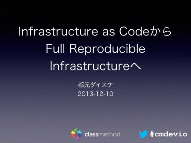 Infrastructure as Codeから Full Reproducible Infrastructureへ 都元ダイスケ 2013-12-10 #cmdevio