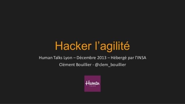Hacker l'agilité Human Talks Lyon – Décembre 2013 – Hébergé par l'INSA Clément Bouillier - @clem_bouillier