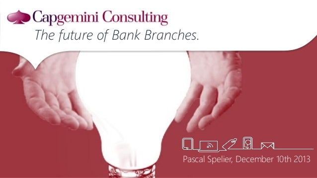 Pascal Spelier, December 10th 2013 The future of Bank Branches.