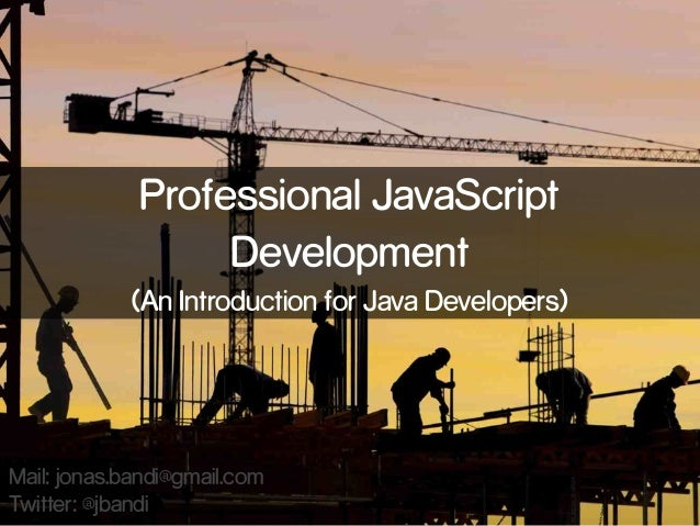 Professional JavaScript Development (An Introduction for Java Developers)  Mail: jonas.bandi@gmail.com Twitter: @jbandi