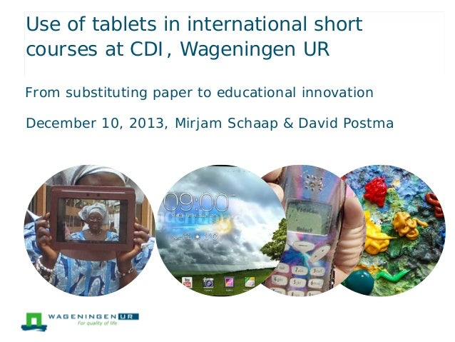 Use of tablets in international short courses at CDI, Wageningen UR From substituting paper to educational innovation Dece...