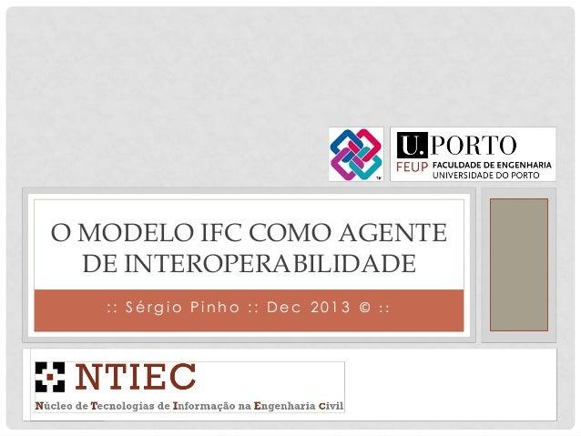 O MODELO IFC COMO AGENTE DE INTEROPERABILIDADE :: Sérgio Pinho :: Dec 2013 © ::