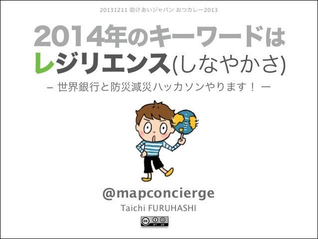 20131211 助けあいジャパン おつカレー2013  2014年のキーワードは レジリエンス(しなやかさ) − 世界銀行と防災減災ハッカソンやります! ー  @mapconcierge Taichi FURUHASHI
