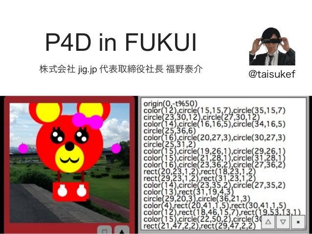 P4D in FUKUI 株式会社 jig.jp 代表取締役社長 福野泰介  @taisukef