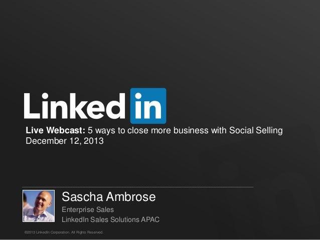Live Webcast: 5 ways to close more business with Social Selling December 12, 2013  Sascha Ambrose Enterprise Sales LinkedI...