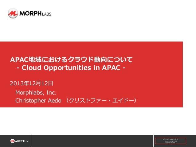 APAC地域におけるクラウド動向について - Cloud Opportunities in APAC 2013年12月12日 Morphlabs, Inc. Christopher Aedo (クリストファー・エイドー)  Confidenti...