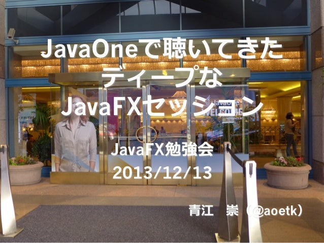 JavaOneで聴いてきた ディープな JavaFXセッション JavaFX勉強会 2013/12/13 ⻘青江 崇(@aoetk)