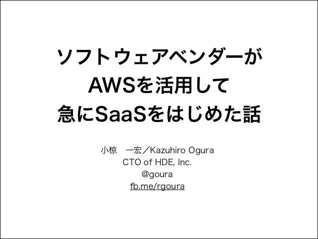 ソフトウェアベンダーが AWSを活用して 急にSaaSをはじめた話 小椋一宏/Kazuhiro Ogura CTO of HDE, Inc. @goura fb.me/rgoura