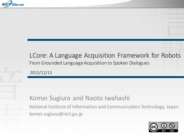 LCore: A Language Acquisition Framework for Robots From Grounded Language Acquisition to Spoken Dialogues 2013/12/13  Kome...