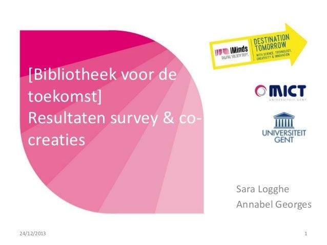 [Bibliotheek voor de toekomst] Resultaten survey & cocreaties Sara Logghe Annabel Georges 24/12/2013  1