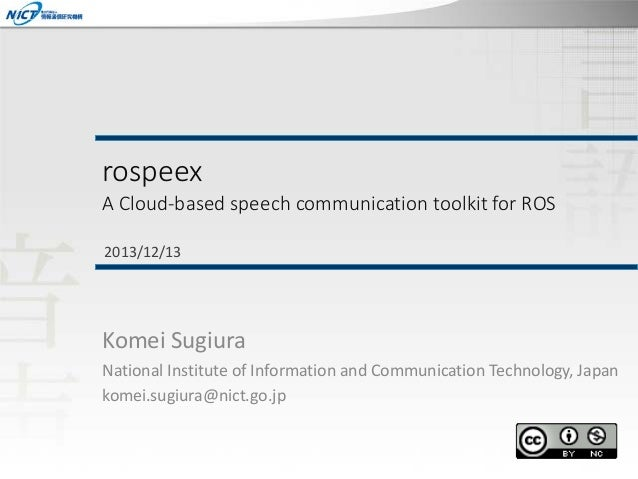 rospeex  A Cloud-based speech communication toolkit for ROS 2013/12/13  Komei Sugiura National Institute of Information an...