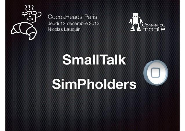 CocoaHeads Paris Jeudi 12 décembre 2013 Nicolas Lauquin  SmallTalk !  SimPholders