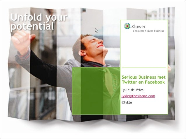 Unfold your potential  Serious Business met Twitter en Facebook Lykle de Vries lykle@thesisone.com @lykle