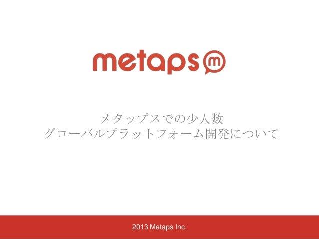 メタップスでの尐人数 グローバルプラットフォーム開発について  2013 Metaps Inc.
