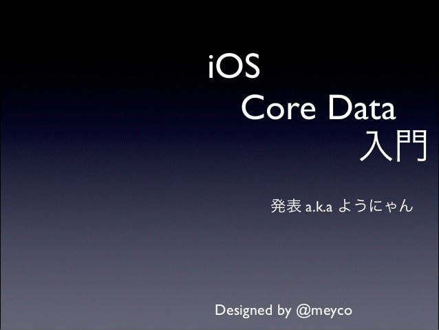 iOS! Core Data! 入門 発表 a.k.a ようにゃん  Designed by @meyco