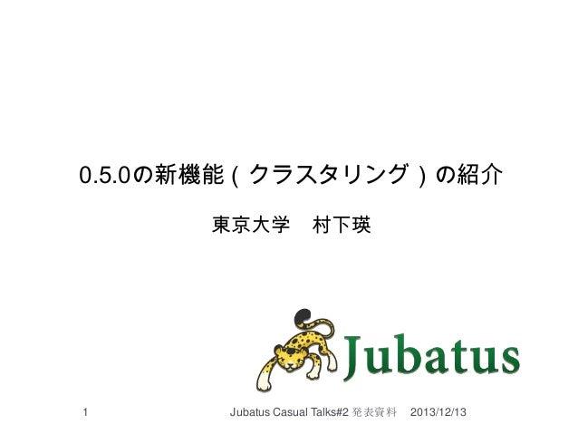 0.5.0の新機能(クラスタリング)の紹介 東京大学  1  村下瑛  Jubatus Casual Talks#2 発表資料  2013/12/13