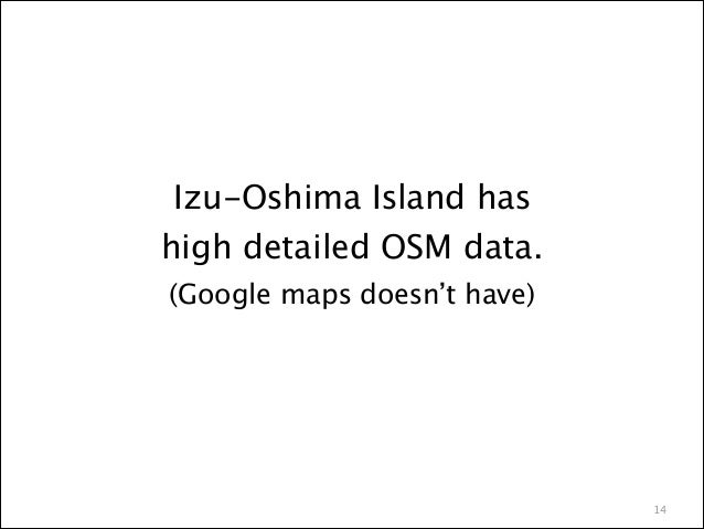 Izu-Oshima Island has  high detailed OSM data. (Google maps doesn't have)  14