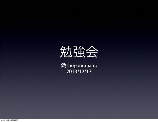 勉強会 @shugonumano 2013/12/17  13年12月16日月曜日