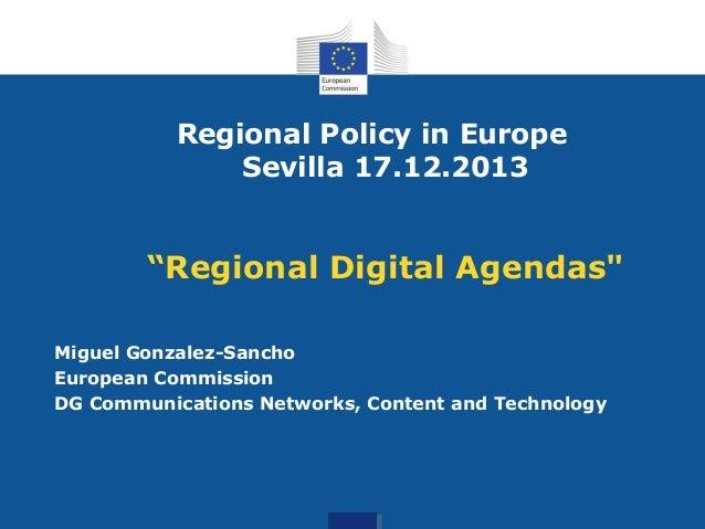 "Regional Policy in Europe Sevilla 17.12.2013  ""Regional Digital Agendas"" Miguel Gonzalez-Sancho European Commission DG Com..."