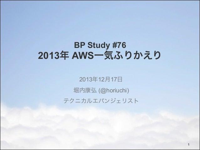 BP Study #76  2013年 AWS一気ふりかえり 2013年12月17日 堀内康弘 (@horiuchi) テクニカルエバンジェリスト  !1