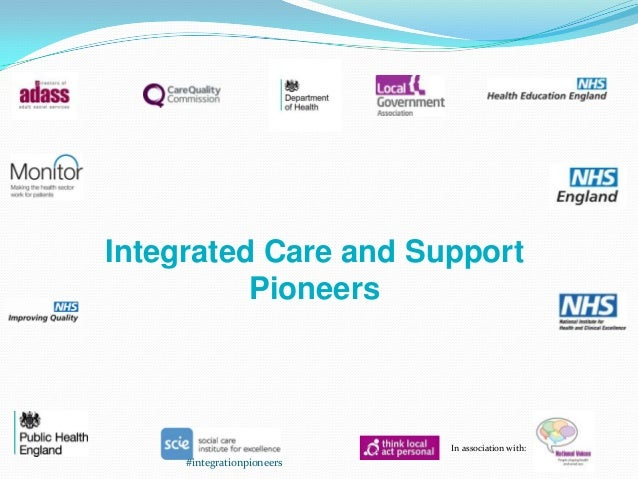 Integrated Care and Support Pioneers  In association with:  #integrationpioneers