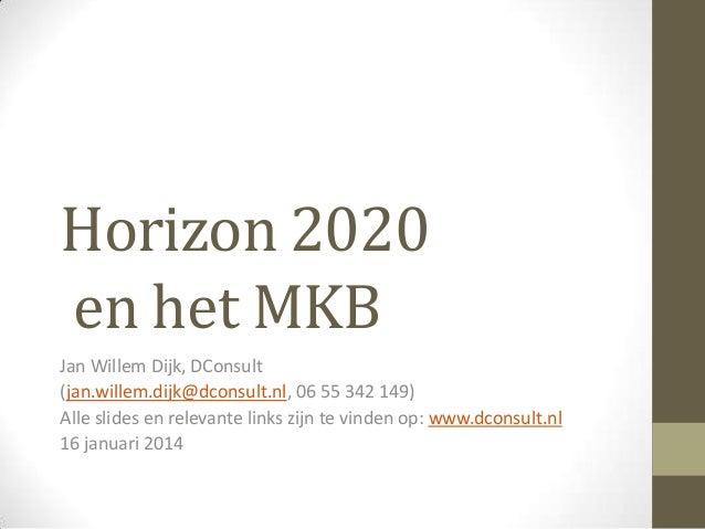 Horizon 2020 en het MKB Jan Willem Dijk, DConsult (jan.willem.dijk@dconsult.nl, 06 55 342 149) Alle slides en relevante li...