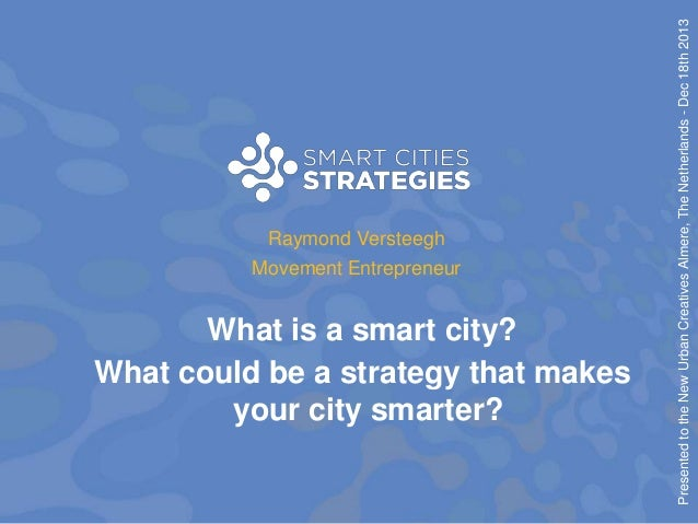 What is a smart city? What could be a strategy that makes your city smarter?  Presented to the New Urban Creatives Almere,...