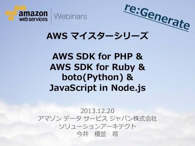 re:G ene rate  AWS マイスターシリーズ  AWS SDK for PHP & AWS SDK for Ruby & boto(Python) & JavaScript in Node.js  2013...