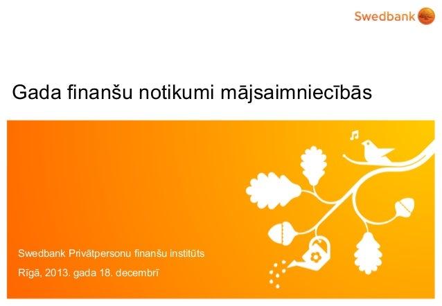 Gada finanšu notikumi mājsaimniecībās  Swedbank Privātpersonu finanšu institūts Rīgā, 2013. gada 18. decembrī ©© Swedbank ...