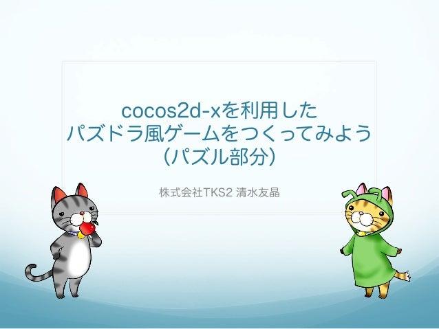 cocos2d-xを利用した パズドラ風ゲームをつくってみよう (パズル部分) 株式会社TKS2 清水友晶