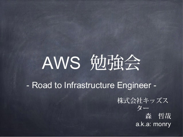AWS 勉強会 - Road to Infrastructure Engineer 株式会社キッズス ター 森 哲哉 a.k.a: monry