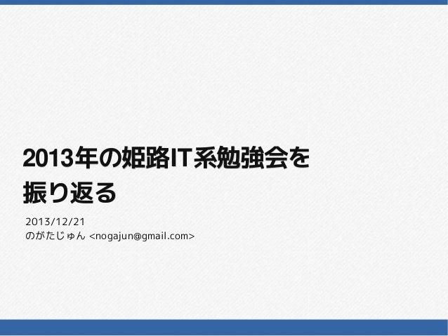 2013年の姫路IT系勉強会を 2013年の姫路IT系勉強会を 振り返る 2013/12/21 のがたじゅん <nogajun@gmail.com>