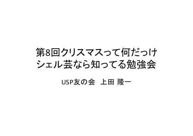 第8回クリスマスって何だっけ   シェル芸なら知ってる勉強会 USP友の会 上田 隆一