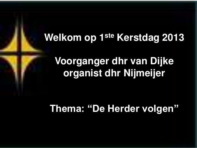 """Welkom op 1ste Kerstdag 2013  Voorganger dhr van Dijke organist dhr Nijmeijer Thema: """"De Herder volgen"""""""