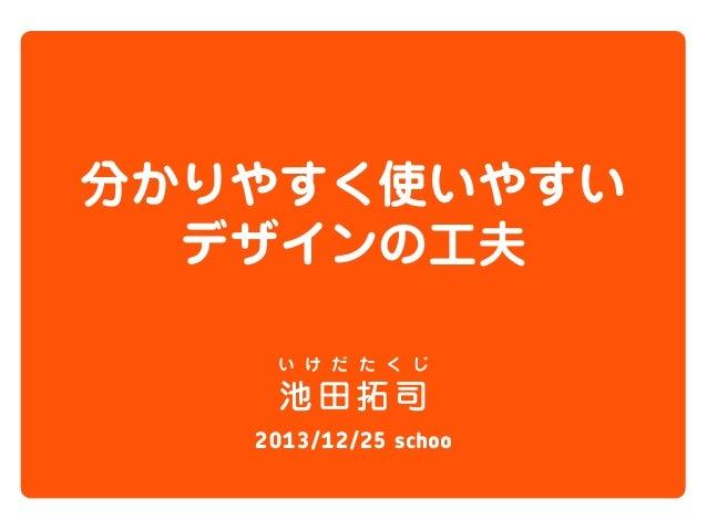 分かりやすく使いやすい デザインの工夫 い け だ た く じ  池田拓司 2013/12/25 schoo