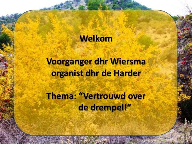 """Welkom Voorganger dhr Wiersma organist dhr de Harder Thema: """"Vertrouwd over de drempel!"""""""