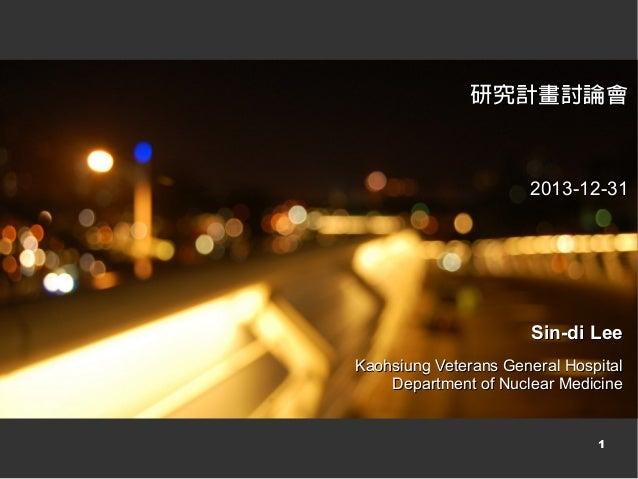 研究計畫討論會  2013-12-31  Sin-di Lee Kaohsiung Veterans General Hospital Department of Nuclear Medicine  1