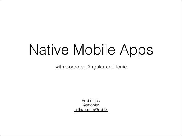 Native Mobile Apps with Cordova, Angular and Ionic  Eddie Lau @tatonlto github.com/3dd13