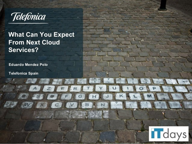 What Can You Expect From Next Cloud Services? Eduardo Mendez Polo Telefonica Spain