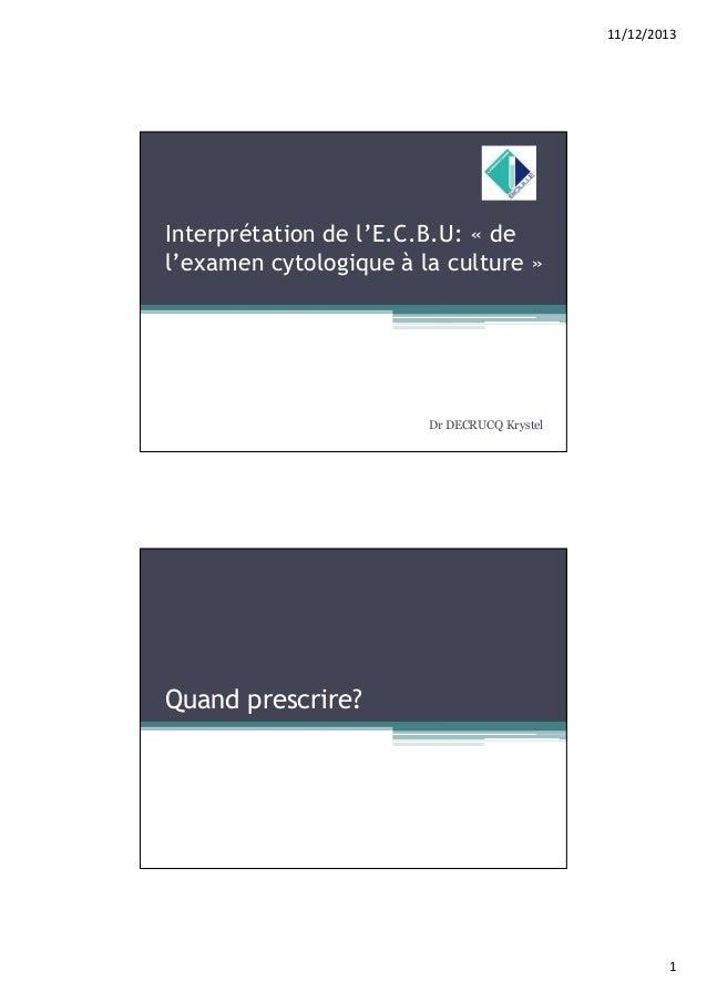 11/12/2013  Interprétation de l'E.C.B.U: « de l'examen cytologique à la culture »  Dr DECRUCQ Krystel  Quand prescrire?  1