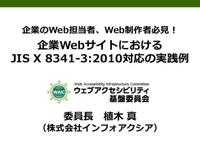 企業のWeb担当者、Web制作者必見!  企業Webサイトにおける JIS X 8341-3:2010対応の実践例  委員長  植木 真  (株式会社インフォアクシア)