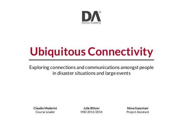 Julie Blitzer MID 2013/2014 Claudio Moderini Course Leader Nima Gazestani Project Assistant Ubiquitous Connectivity Explor...