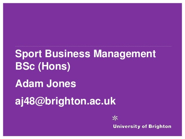 Sport Business Management BSc (Hons) Adam Jones aj48@brighton.ac.uk